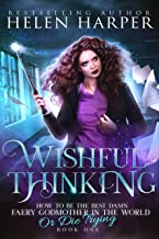 Wishful Thinking (How To Be The Best Damn Faery Godmother In The World (Or Die Trying) Book 1)