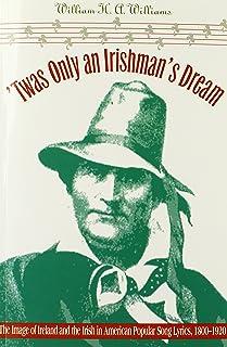 'Twas Only an Irishman's Dream: The Image of Ireland and the Irish in American Popular Song Lyrics, 1800-1920
