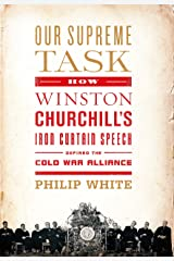 Our Supreme Task: How Winston Churchill's Iron Curtain Speech Defined the Cold War Alliance Kindle Edition