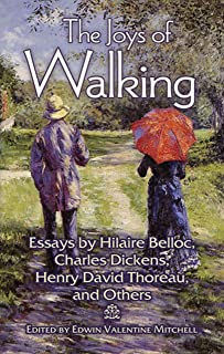 The Joys of Walking: Essays by Hilaire Belloc, Charles Dickens, Henry David Thoreau, and Others