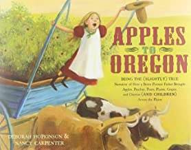 Apples to Oregon: Being the (Slightly) True Narrative of How a Brave Pioneer Father Brought Apples, Peaches, Pears, Plums,...
