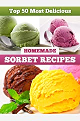 Top 50 Most Delicious Homemade Sorbet Recipes (Recipe Top 50's Book 11) Kindle Edition