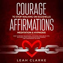 Courage to Stop Walking on Eggshells: Affirmations, Meditation, and Hypnosis: How to Enforce Boundaries, Stop Being Insecure in Love, Be Alone After a Pathological Relationship, and Be Codependent No More