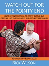 Watch Out for the Pointy End:: Knife Defence Manual to Assist in Training Citizens, Law Enforcement and Security Personnel