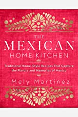 The Mexican Home Kitchen: Traditional Home-Style Recipes That Capture the Flavors and Memories of Mexico Kindle Edition