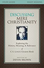 Discussing Mere Christianity Study Guide: Exploring the History, Meaning, and Relevance of C.S. Lewis's Greatest Book