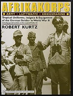 Afrikakorps: Army Luftwaffe Kriegsmarine Waffen-SS : Tropical Uniforms, Insignia & Equipment of the German Soldier in Worl...