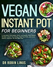Vegan Instant Pot for Beginners: 5-Ingredient Affordable, Quick and Healthy Plant-Based Recipes   Boost Your Energy, Heal Your Body and Live a Healthy lifestyle   30-Day Meal Plan