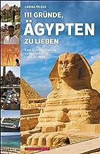 111 Gründe, Ägypten zu lieben: Eine Liebeserklärung an das schönste Land der Welt