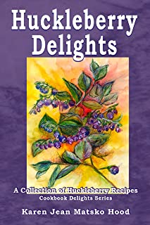Huckleberry Delights Cookbook: A Collection of Huckleberry Recipes (Cookbook Delights Series 6)