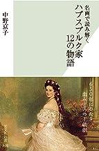 表紙: 名画で読み解く ハプスブルク家 12の物語 (光文社新書) | 中野 京子