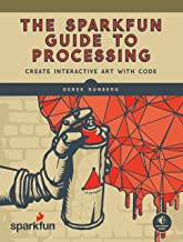 The SparkFun Guide to Processing: Create Interactive Art with Code (English Edition)