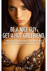 Be A Nice Guy, Get A Hot Girlfriend: 4 Rules About Female Psychology, What Women Want, How To Give It To Them and How To Attract and Seduce Them (Relationship and Dating Advice for Men Book 3) Kindle Edition
