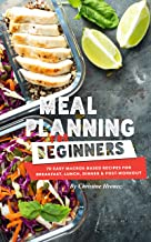 Meal Planning for Beginners: 70 Easy Macros-Based Recipes for Breakfast, Lunch, Dinner, and Post-Workout