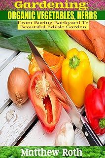 Gardening: From Boring Backyard To Beautiful, Edible Garden: Organic Vegetables, Herbs (Botanical, home garden, horticultu...