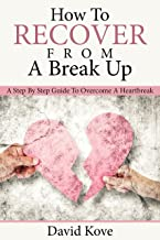 How To Recover From A Break Up: A Step By Step Guide To Overcome A HeartBreak
