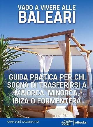 Vado a vivere alle Baleari: Guida pratica per chi sogna di trasferirsi a Maiorca, Minorca, Ibiza o Formentera