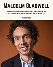 Malcolm Gladwell: Biography and Lessons Learned From Malcolm Gladwell Books Including; Outliers, David and Goliath, The Tipping Point, What The Dog Saw, etc...