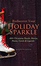 Rediscover Your Holiday Sparkle: 400+ Christmas Novels, Stories, Poems, Carols & Legends: (Illustrated Edition) A Christma...