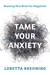 Tame Your Anxiety: Rewiring Your Brain for Happiness Kindle Edition