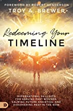 Redeeming Your Timeline: Supernatural Skillsets for Healing Past Wounds, Calming Future Anxieties, and Discovering Rest in...