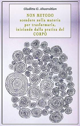NON METODO: Scendere nella materia per trasformarla, iniziando dalla pratica del corpo (Veritaserum Vol. 4)