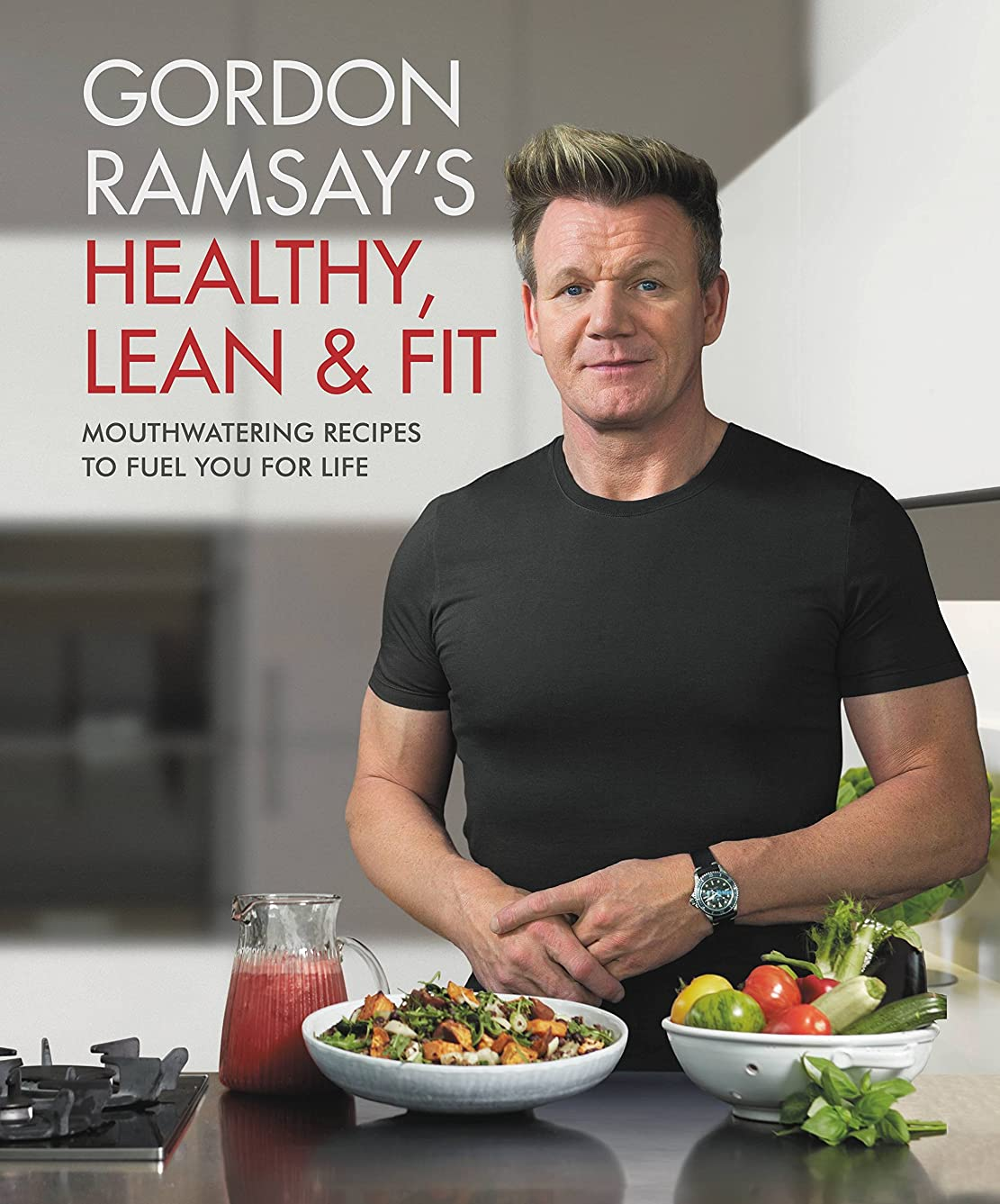 歩く弁護人亜熱帯Gordon Ramsay's Healthy, Lean & Fit: Mouthwatering Recipes to Fuel You for Life (English Edition)