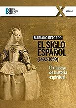 El Siglo Español (1492-1659): Un ensayo de historia espiritual (100XUNO nº 77) (Spanish Edition)