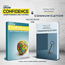 Grow Your Confidence, Assertiveness & Self-Esteem and Effective Modern Communication Skills: Two Books in One: Become More Confident Through Increased Self Esteem