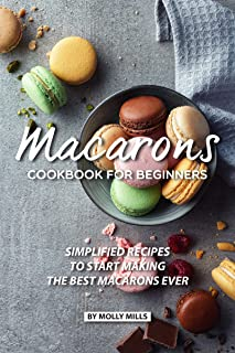 Macarons Cookbook for Beginners: Simplified Recipes to Start Making the Best Macarons Ever