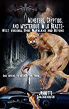 Monsters, Cryptids, and Mysterious Wild Beasts: West Virginia, Ohio, Maryland and Beyond. and Where to Find Them