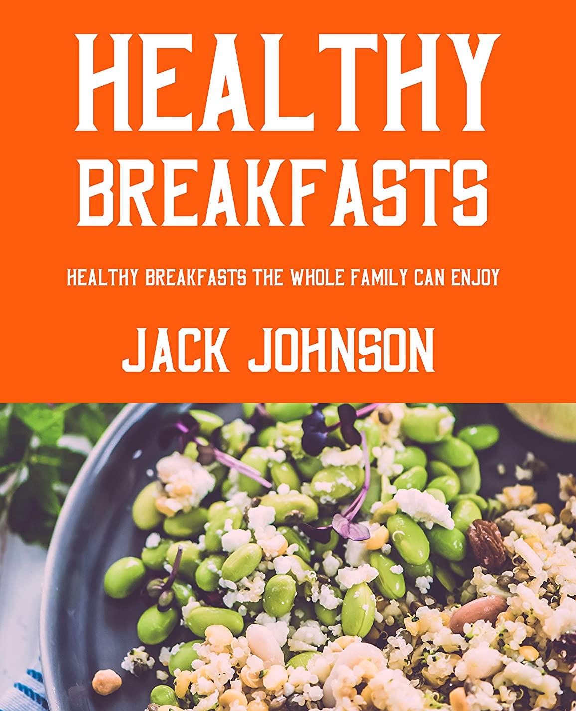 Healthy Breakfasts: Healthy Breakfasts The Whole Family Can Enjoy!  (English Edition)