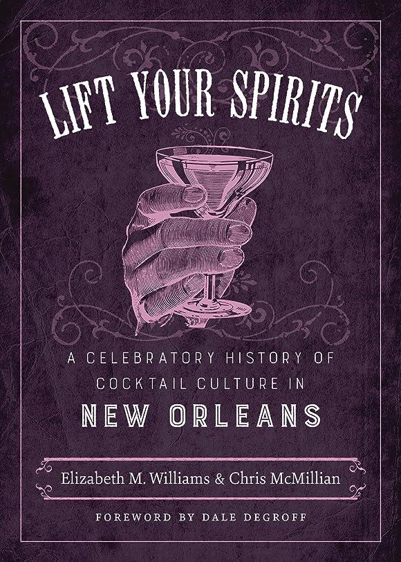 ブレーク独立して退化するLift Your Spirits: A Celebratory History of Cocktail Culture in New Orleans (The Southern Table) (English Edition)
