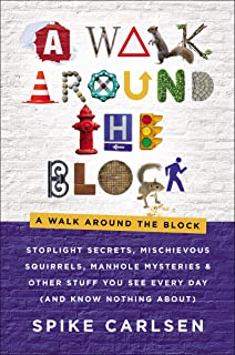 A Walk Around the Block: Stoplight Secrets, Mischievous Squirrels, Manhole Mysteries & Other Stuff You See Every Day (And ...