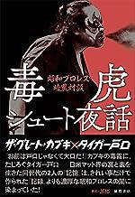 表紙: 毒虎シュート夜話 昭和プロレス暗黒対談   ザ・グレート・カブキ