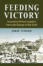 Feeding Victory: Innovative Military Logistics from Lake George to Khe Sanh (Modern War Studies)