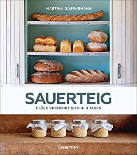 Sauerteig - Glück vermehrt sich in 4 Tagen. Brot backen mit Achtsamkeit, Entschleunigung und entspannten Bäckern rund um die Welt. Mit vielen Original-Rezepten