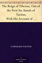 The Reign of Tiberius, Out of the First Six Annals of Tacitus; With His Account of Germany, and Life of Agricola
