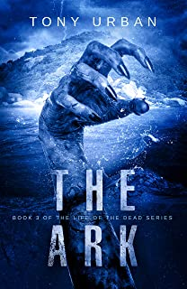 The Ark: A Zombie Apocalypse Thriller (Life of the Dead Book 3)