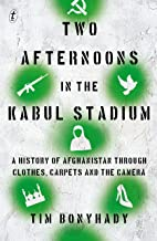 Two Afternoons in the Kabul Stadium: A History of Afghanistan through Clothes, Carpet and the Camera