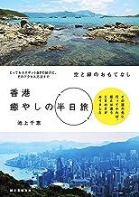 表紙: 空と緑のおもてなし 香港癒やしの半日旅: その道の先に行ってみれば、街とは違うときめきがありました | 池上 千恵