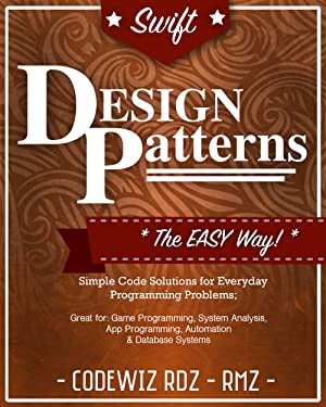 Swift Design Patterns: The Easy Way; Standard Solutions for Everyday Programming Problems; Great for: Game Programming, System Analysis, App Programming, ... & Database Systems (Design Patterns Series)