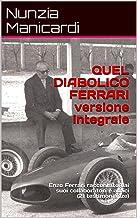 QUEL DIABOLICO FERRARI versione integrale: Enzo Ferrari raccontato dai suoi collaboratori e amici (21 testimonianze) (Ital...