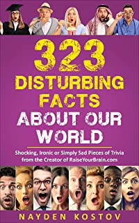 323 Disturbing Facts about Our World: Shocking, Ironic or Simply Sad Pieces of Trivia from the Creator of RaiseYourBrain.c...