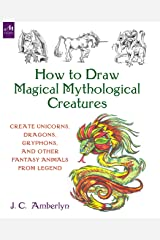 How to Draw Magical Mythological Creatures: Create Unicorns, Dragons, Gryphons, and Other Fantasy Animals from Legend Paperback