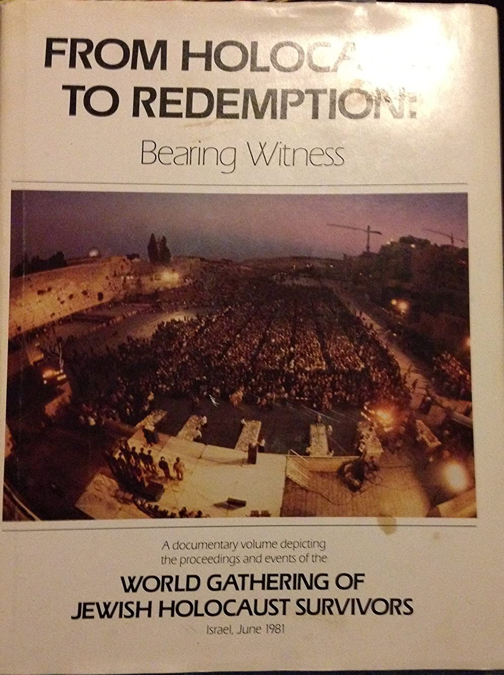 From Holocaust to Redemption Bearing Witness A Documentary Volume depicting the proceedings and Events of the World Gatheing of Jewish Holocaust Survivors Israel June 1981