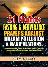 21 Nights Fasting and Deliverance Prayers against Dream Pollution and Manipulations: Dangerous Prophetic Prayers to Destroy d powers of Negative Dreams & Enforce d Realities of your Positive Dream
