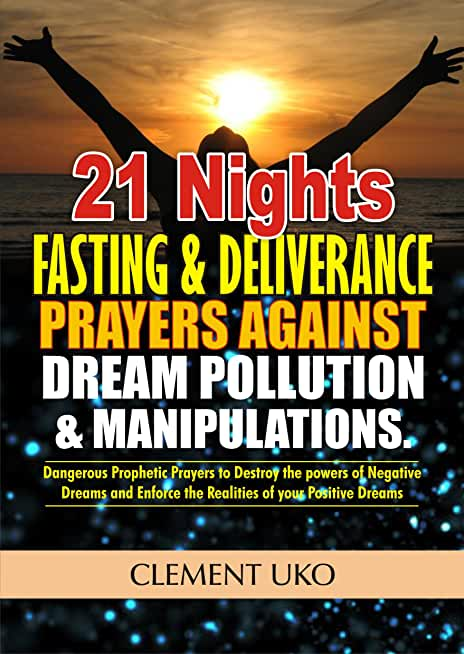 21 Nights Fasting and Deliverance Prayers against Dream Pollution and Manipulations: Dangerous Prophetic Prayers to Destroy d powers of Negative Dreams ... of your Positive Dream (English Edition)