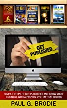 Get Published: Simple Steps to Get Published and Grow Your Business with a Proven System That Works (Get Published System ...