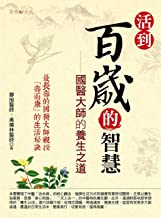 活到百歲的智慧: 國醫大師的養生之道 (Traditional Chinese Edition)